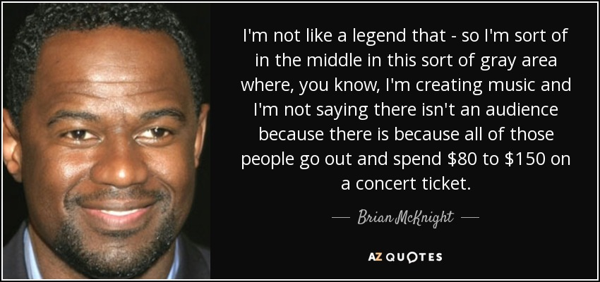 I'm not like a legend that - so I'm sort of in the middle in this sort of gray area where, you know, I'm creating music and I'm not saying there isn't an audience because there is because all of those people go out and spend $80 to $150 on a concert ticket. - Brian McKnight