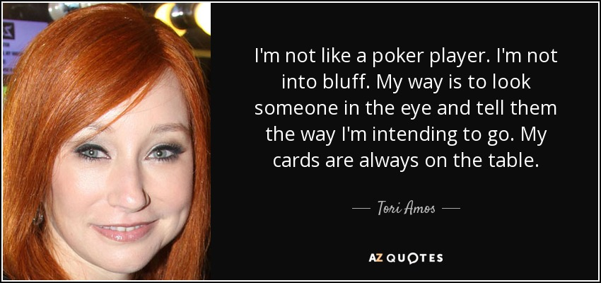 I'm not like a poker player. I'm not into bluff. My way is to look someone in the eye and tell them the way I'm intending to go. My cards are always on the table. - Tori Amos