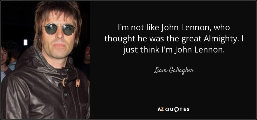 Liam Gallagher Quote Im Not Like John Lennon Who Thought He Was