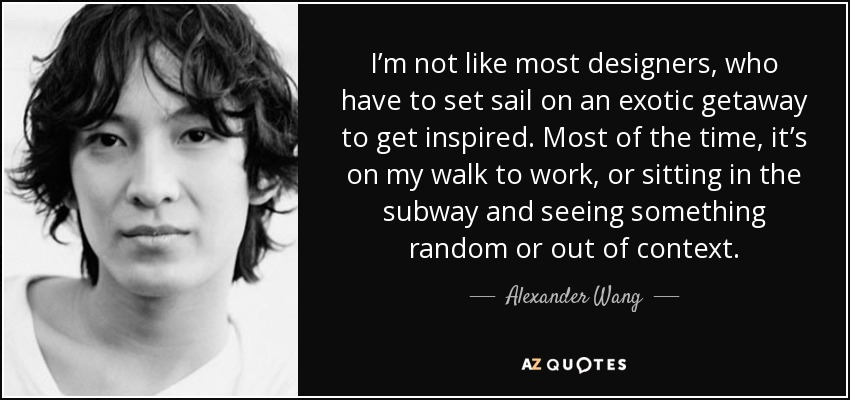 I'm not like most designers, who have to set sail on an exotic getaway to get inspired. Most of the time, it's on my walk to work, or sitting in the subway and seeing something random or out of context. - Alexander Wang