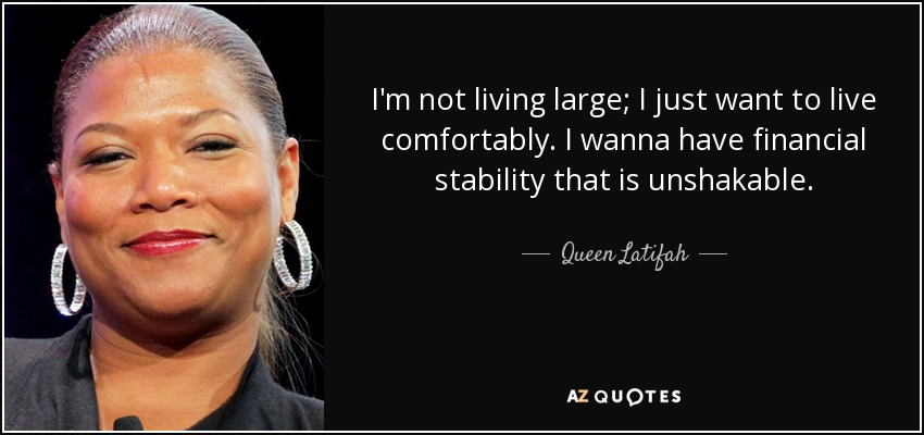 I'm not living large; I just want to live comfortably. I wanna - quote-i-m-not-living-large-i-just-want-to-live-comfortably-i-wanna-have-financial-stability-queen-latifah-124-41-85