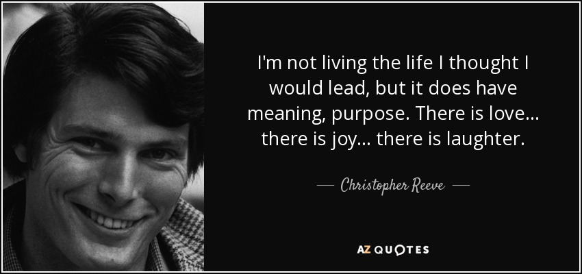 I'm not living the life I thought I would lead, but it does have meaning, purpose. There is love... there is joy... there is laughter. - Christopher Reeve