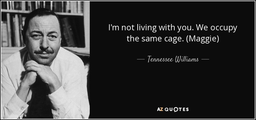 I'm not living with you. We occupy the same cage. (Maggie) - Tennessee Williams
