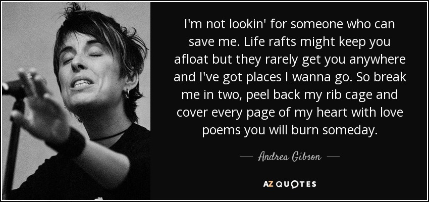 I'm not lookin' for someone who can save me. Life rafts might keep you afloat but they rarely get you anywhere and I've got places I wanna go. So break me in two, peel back my rib cage and cover every page of my heart with love poems you will burn someday. - Andrea Gibson