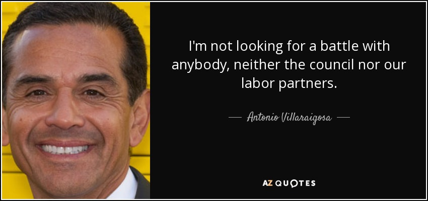 I'm not looking for a battle with anybody, neither the council nor our labor partners. - Antonio Villaraigosa
