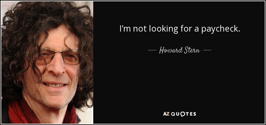 I'm not looking for a paycheck. - Howard Stern