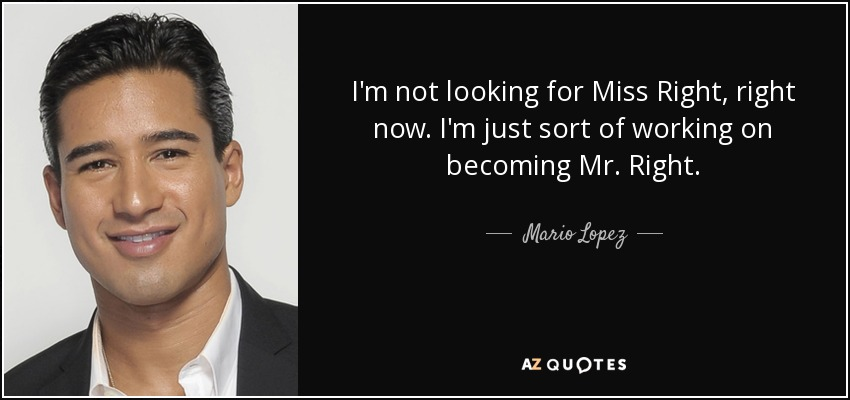 I'm not looking for Miss Right, right now. I'm just sort of working on becoming Mr. Right. - Mario Lopez