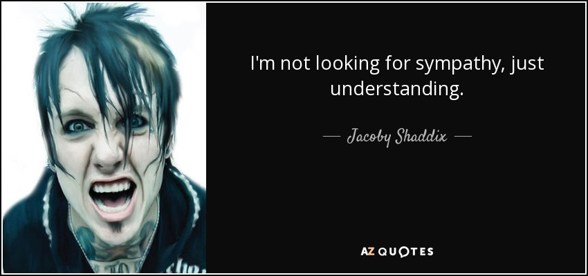 I'm not looking for sympathy, just understanding. - Jacoby Shaddix