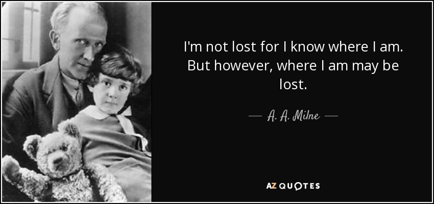 I'm not lost for I know where I am. But however, where I am may be lost. - A. A. Milne