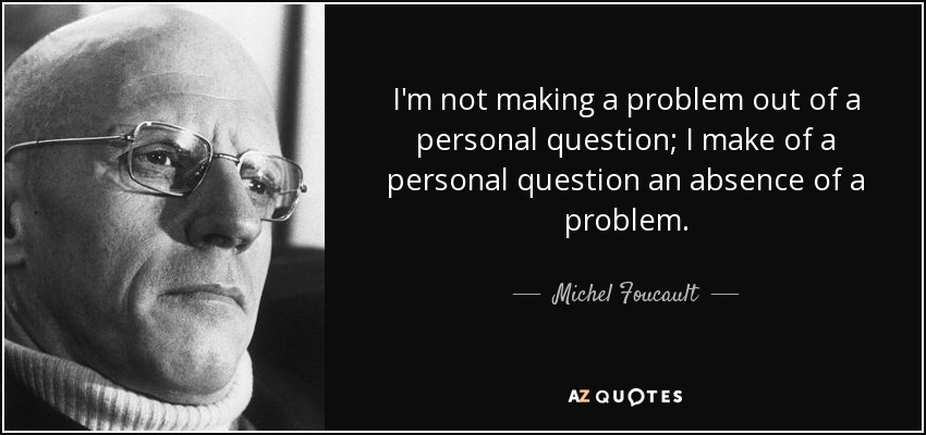 I'm not making a problem out of a personal question; I make of a personal question an absence of a problem. - Michel Foucault