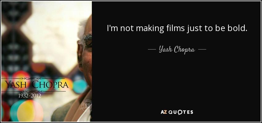 I'm not making films just to be bold. - Yash Chopra
