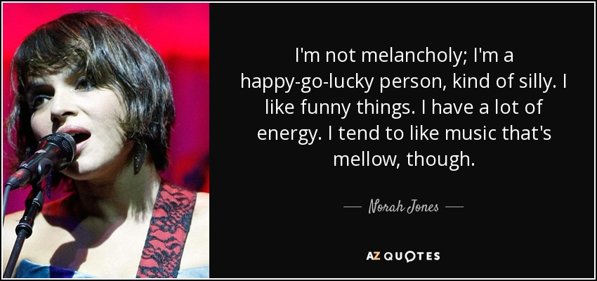 I'm not melancholy; I'm a happy-go-lucky person, kind of silly. I like funny things. I have a lot of energy. I tend to like music that's mellow, though. - Norah Jones