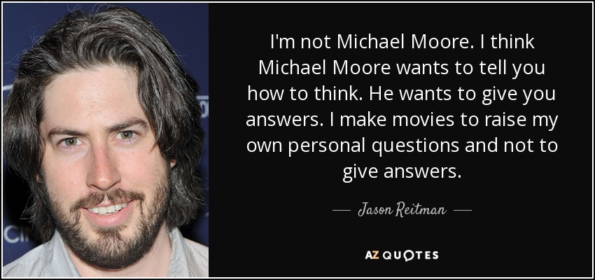 I'm not Michael Moore. I think Michael Moore wants to tell you how to think. He wants to give you answers. I make movies to raise my own personal questions and not to give answers. - Jason Reitman