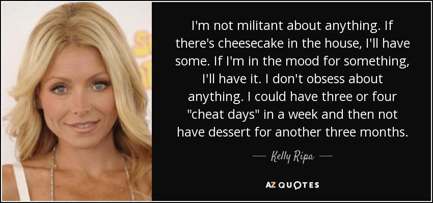 I'm not militant about anything. If there's cheesecake in the house, I'll have some. If I'm in the mood for something, I'll have it. I don't obsess about anything. I could have three or four