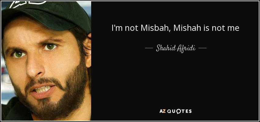 I'm not Misbah, Mishah is not me - Shahid Afridi