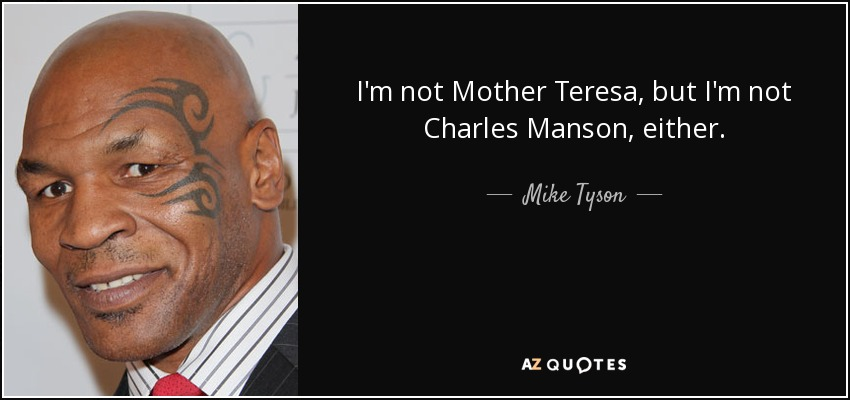 I'm not Mother Teresa, but I'm not Charles Manson, either. - Mike Tyson