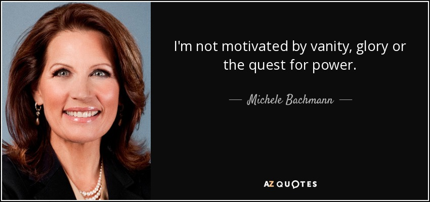 I'm not motivated by vanity, glory or the quest for power. - Michele Bachmann