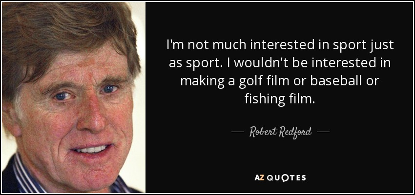 I'm not much interested in sport just as sport. I wouldn't be interested in making a golf film or baseball or fishing film. - Robert Redford