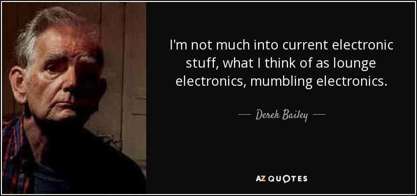 I'm not much into current electronic stuff, what I think of as lounge electronics, mumbling electronics. - Derek Bailey