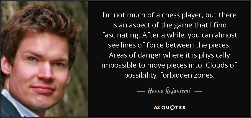 I'm not much of a chess player, but there is an aspect of the game that I find fascinating. After a while, you can almost see lines of force between the pieces. Areas of danger where it is physically impossible to move pieces into. Clouds of possibility, forbidden zones. - Hannu Rajaniemi
