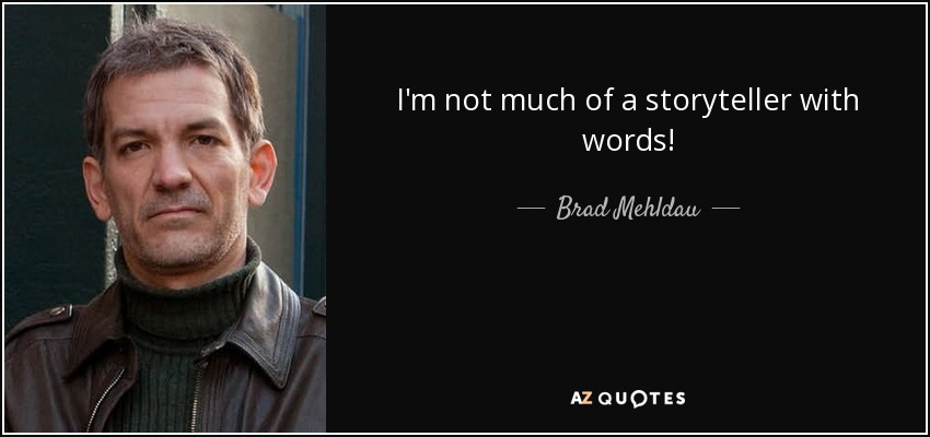 I'm not much of a storyteller with words! - Brad Mehldau