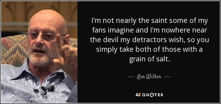 I'm not nearly the saint some of my fans imagine and I'm nowhere near the devil my detractors wish, so you simply take both of those with a grain of salt. - Ken Wilber