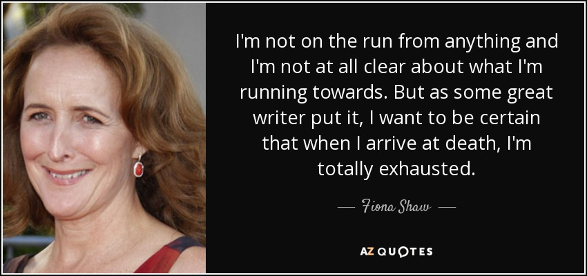 I'm not on the run from anything and I'm not at all clear about what I'm running towards. But as some great writer put it, I want to be certain that when I arrive at death, I'm totally exhausted. - Fiona Shaw