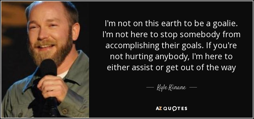 I'm not on this earth to be a goalie. I'm not here to stop somebody from accomplishing their goals. If you're not hurting anybody, I'm here to either assist or get out of the way - Kyle Kinane