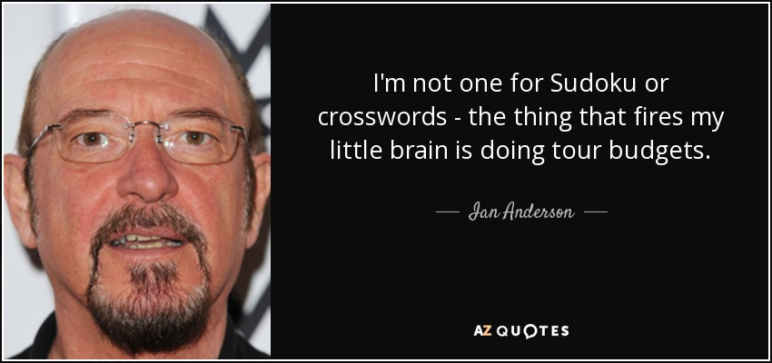 I'm not one for Sudoku or crosswords - the thing that fires my little brain is doing tour budgets. - Ian Anderson