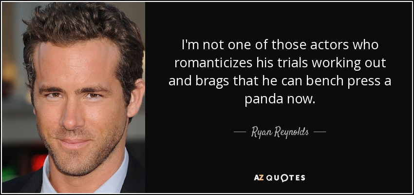 I'm not one of those actors who romanticizes his trials working out and brags that he can bench press a panda now. - Ryan Reynolds