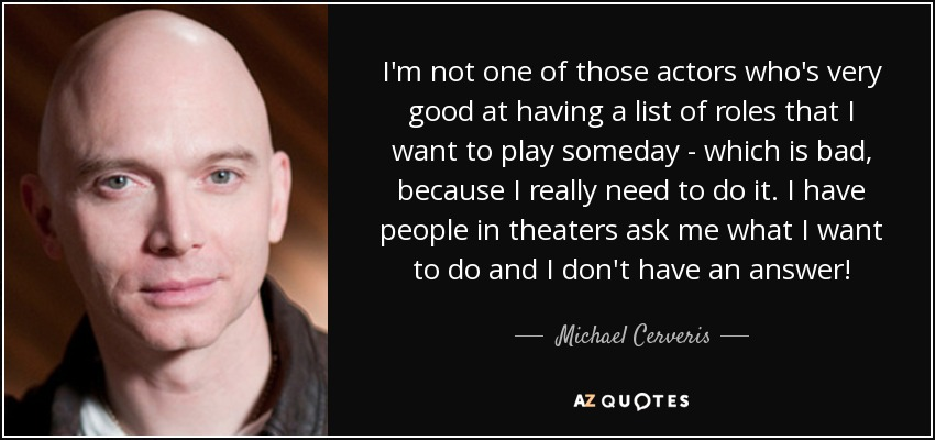I'm not one of those actors who's very good at having a list of roles that I want to play someday - which is bad, because I really need to do it. I have people in theaters ask me what I want to do and I don't have an answer! - Michael Cerveris