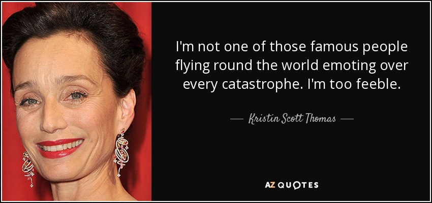 I'm not one of those famous people flying round the world emoting over every catastrophe. I'm too feeble. - Kristin Scott Thomas