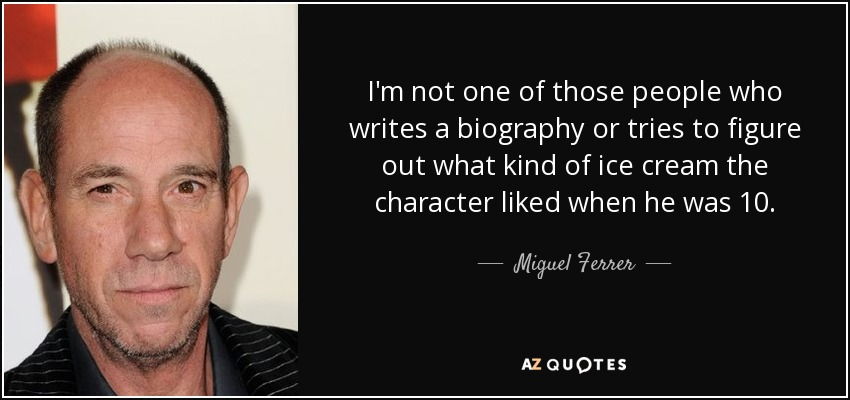 I'm not one of those people who writes a biography or tries to figure out what kind of ice cream the character liked when he was 10. - Miguel Ferrer