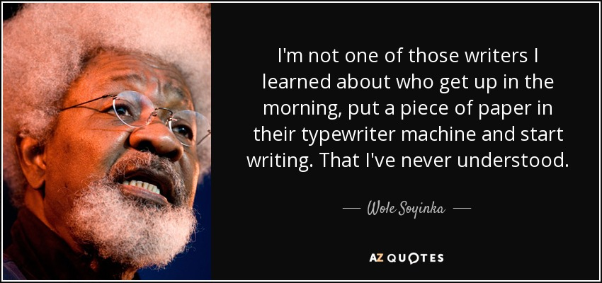 I'm not one of those writers I learned about who get up in the morning, put a piece of paper in their typewriter machine and start writing. That I've never understood. - Wole Soyinka