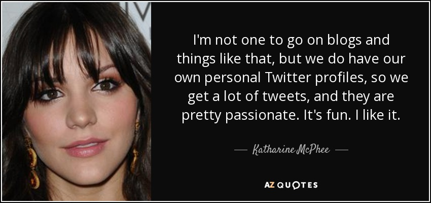 I'm not one to go on blogs and things like that, but we do have our own personal Twitter profiles, so we get a lot of tweets, and they are pretty passionate. It's fun. I like it. - Katharine McPhee