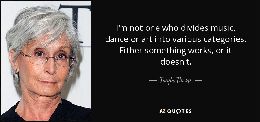I'm not one who divides music, dance or art into various categories. Either something works, or it doesn't. - Twyla Tharp