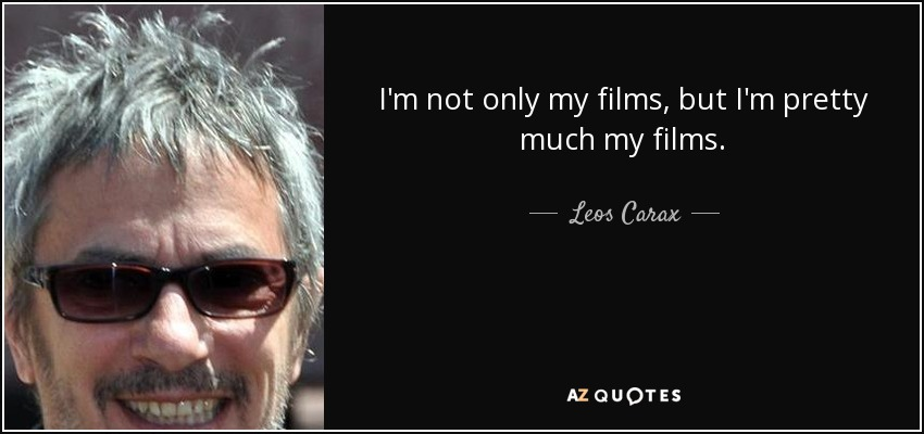 I'm not only my films, but I'm pretty much my films. - Leos Carax