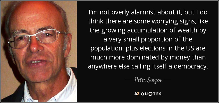 I'm not overly alarmist about it, but I do think there are some worrying signs, like the growing accumulation of wealth by a very small proportion of the population, plus elections in the US are much more dominated by money than anywhere else calling itself a democracy. - Peter Singer