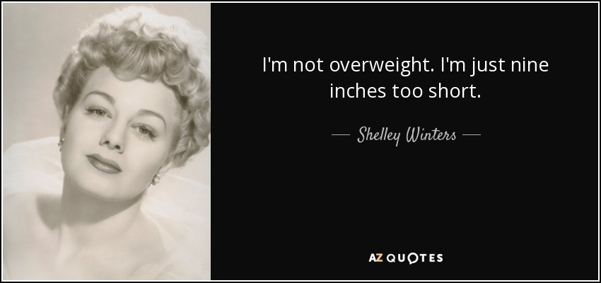 I'm not overweight. I'm just nine inches too short. - Shelley Winters