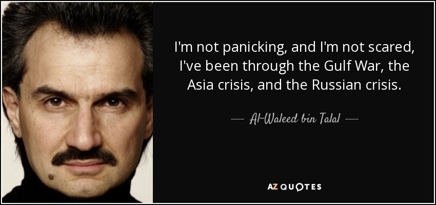 I'm not panicking, and I'm not scared, I've been through the Gulf War, the Asia crisis, and the Russian crisis. - Al-Waleed bin Talal