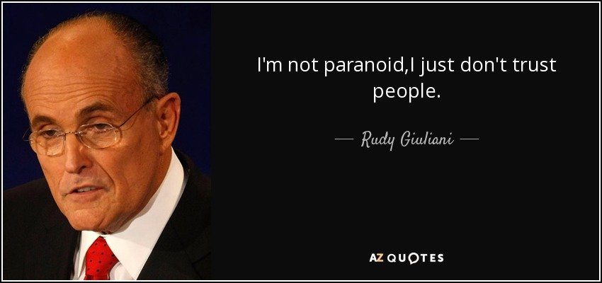 I'm not paranoid,I just don't trust people. - Rudy Giuliani