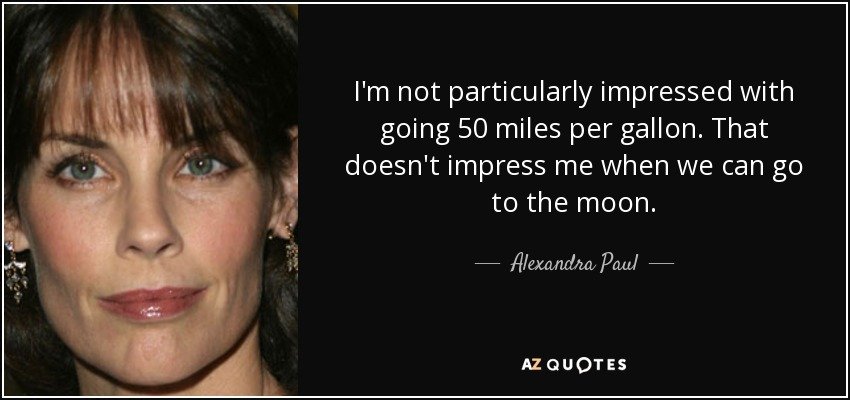 I'm not particularly impressed with going 50 miles per gallon. That doesn't impress me when we can go to the moon. - Alexandra Paul