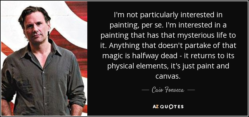 I'm not particularly interested in painting, per se. I'm interested in a painting that has that mysterious life to it. Anything that doesn't partake of that magic is halfway dead - it returns to its physical elements, it's just paint and canvas. - Caio Fonseca