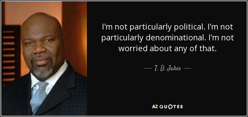 I'm not particularly political. I'm not particularly denominational. I'm not worried about any of that. - T. D. Jakes