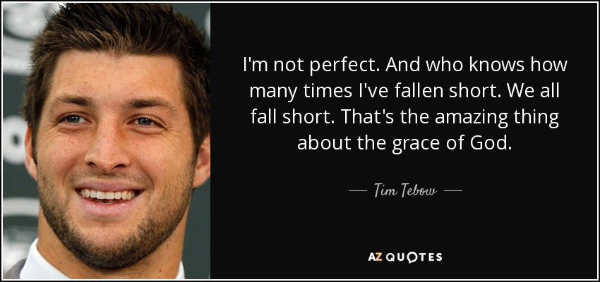 I'm not perfect. And who knows how many times I've fallen short. We all fall short. That's the amazing thing about the grace of God. - Tim Tebow