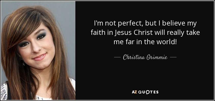 I'm not perfect, but I believe my faith in Jesus Christ will really take me far in the world! - Christina Grimmie