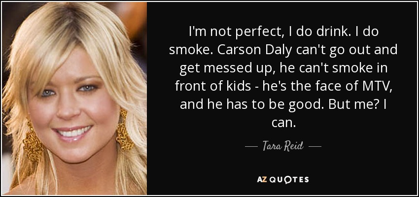I'm not perfect, I do drink. I do smoke. Carson Daly can't go out and get messed up, he can't smoke in front of kids - he's the face of MTV, and he has to be good. But me? I can. - Tara Reid