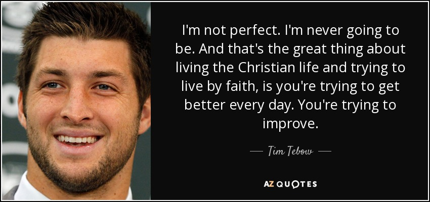 I'm not perfect. I'm never going to be. And that's the great thing about living the Christian life and trying to live by faith, is you're trying to get better every day. You're trying to improve. - Tim Tebow