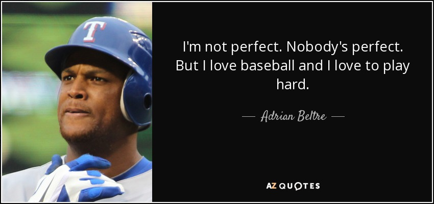 Adrian Beltre Quote Im Not Perfect Nobodys Perfect But I Love