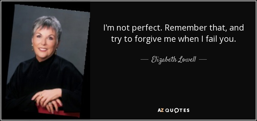 I'm not perfect. Remember that, and try to forgive me when I fail you. - Elizabeth Lowell